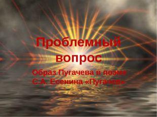 Проблемный вопрос Образ Пугачева в поэме С.А. Есенина «Пугачев»