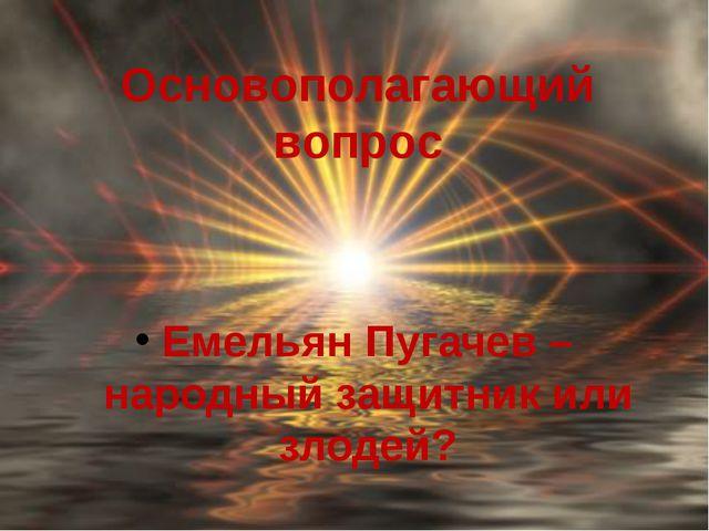 Основополагающий вопрос Емельян Пугачев – народный защитник или злодей?