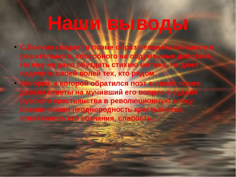 Наши выводы С.Есенин создает в поэме образ человека сильного и решительного,...