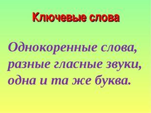 Ключевые слова Однокоренные слова, разные гласные звуки, одна и та же буква.