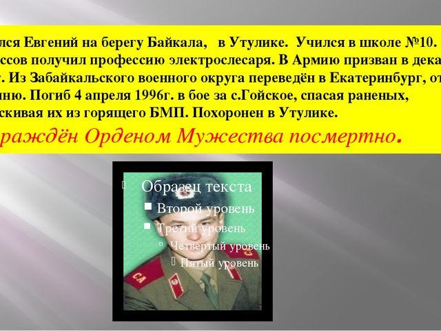 Родился Евгений на берегу Байкала, в Утулике. Учился в школе №10. После 9...
