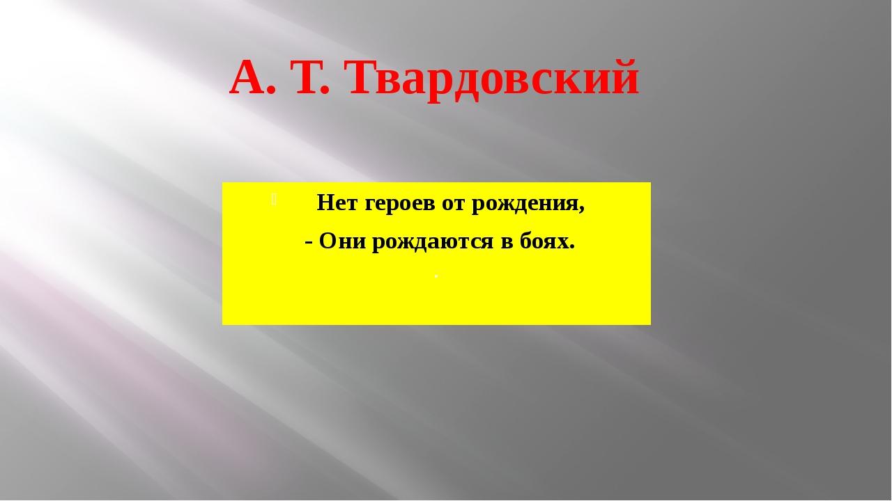 Нет героев от рождения, - Они рождаются в боях. . А. Т. Твардовский