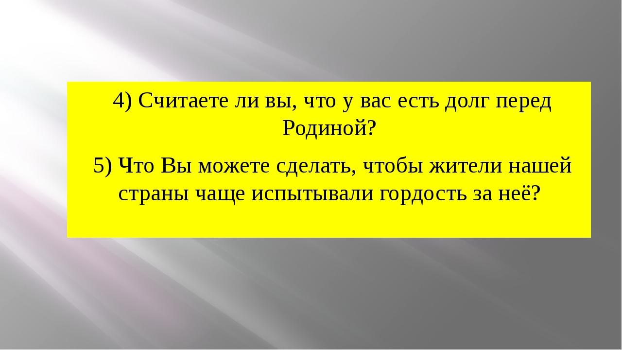 4) Считаете ли вы, что у вас есть долг перед Родиной? 5) Что Вы можете сделат...