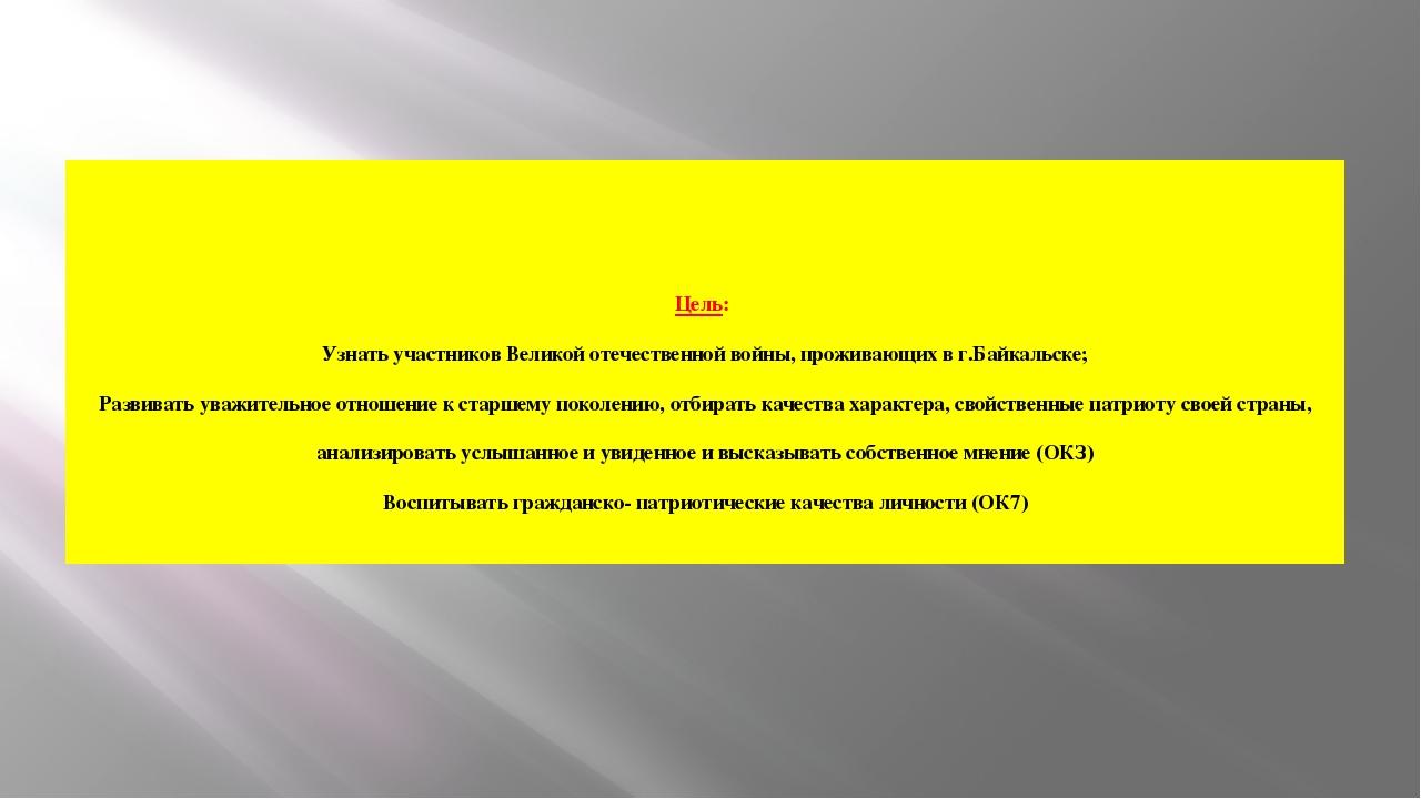 Цель: Узнать участников Великой отечественной войны, проживающих в г.Байкальс...