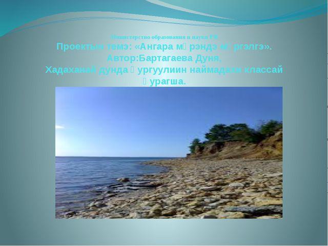 Министерство образования и науки РФ Проектын темэ: «Ангара мүрэндэ мүргэлгэ»....