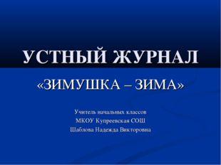 УСТНЫЙ ЖУРНАЛ «ЗИМУШКА – ЗИМА» Учитель начальных классов МКОУ Купреевская СОШ