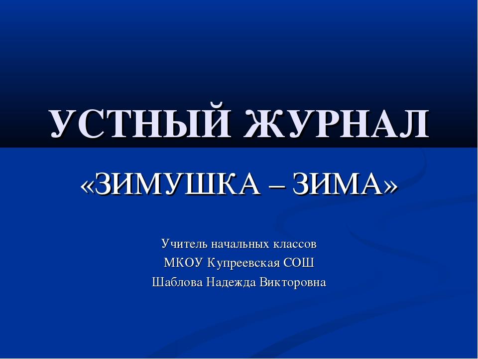 УСТНЫЙ ЖУРНАЛ «ЗИМУШКА – ЗИМА» Учитель начальных классов МКОУ Купреевская СОШ...
