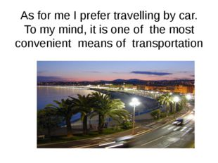 As for me I prefer travelling by car. To my mind, it is one of the most conve