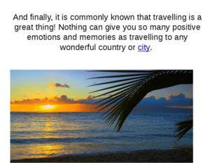 And finally, it is commonly known that travelling is a great thing! Nothing c