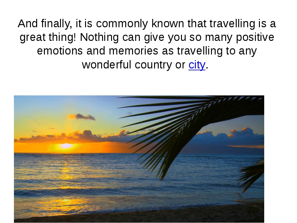 And finally, it is commonly known that travelling is a great thing! Nothing c...