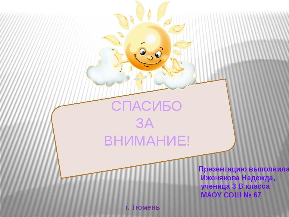 СПАСИБО ЗА ВНИМАНИЕ! Презентацию выполнила: Иженякова Надежда, ученица 3 В к...
