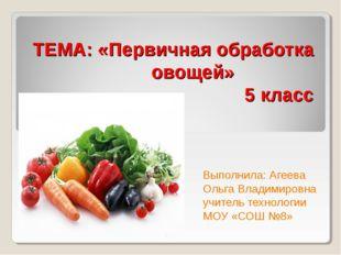 ТЕМА: «Первичная обработка овощей» 5 класс Выполнила: Агеева Ольга Владимиров