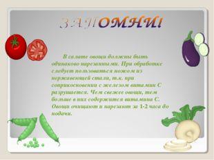 В салате овощи должны быть одинаково нарезанными. При обработке следует польз