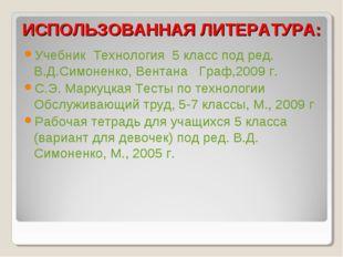 ИСПОЛЬЗОВАННАЯ ЛИТЕРАТУРА: Учебник Технология 5 класс под ред. В.Д.Симоненко
