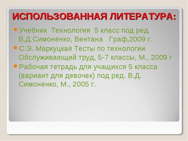 ИСПОЛЬЗОВАННАЯ ЛИТЕРАТУРА: Учебник Технология 5 класс под ред. В.Д.Симоненко...