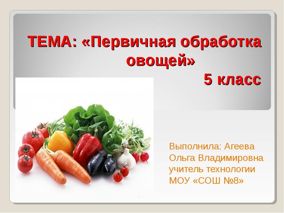 ТЕМА: «Первичная обработка овощей» 5 класс Выполнила: Агеева Ольга Владимиров...