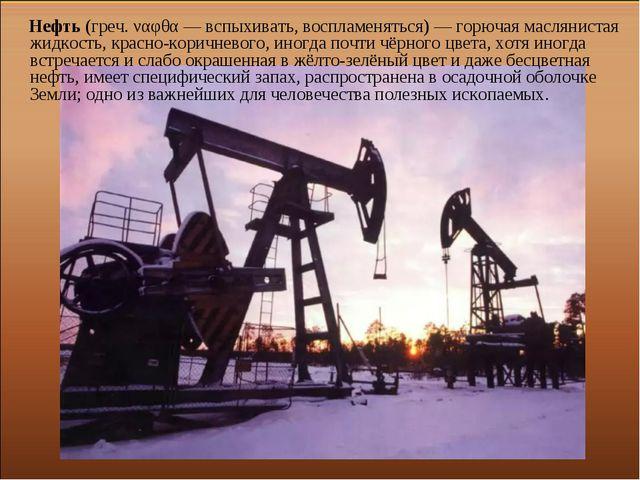 Нефть (греч. ναφθα — вспыхивать, воспламеняться) — горючая маслянистая жидко...