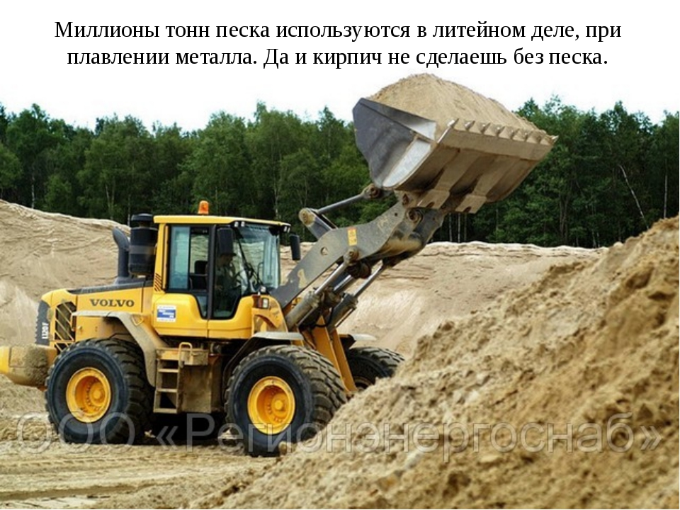 Миллионы тонн песка используются в литейном деле, при плавлении металла. Да и...