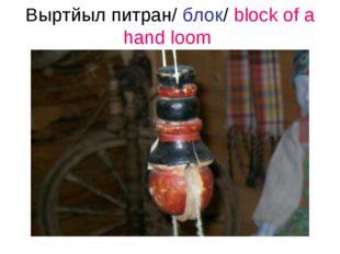 Выртйыл питран/ блок/ block of a hand loom