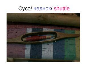 Сусо/ челнок/ shuttle