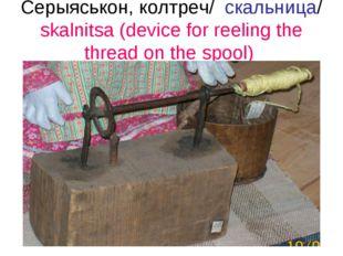 Серыяськон, колтреч/ скальница/ skalnitsa (device for reeling the thread on t