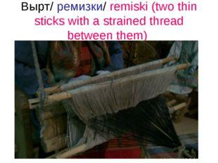 Вырт/ ремизки/ remiski (two thin sticks with a strained thread between them)