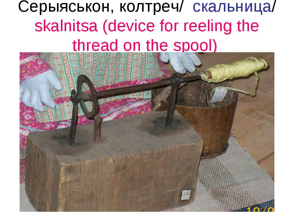 Серыяськон, колтреч/ скальница/ skalnitsa (device for reeling the thread on t...