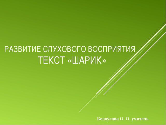 РАЗВИТИЕ СЛУХОВОГО ВОСПРИЯТИЯ ТЕКСТ «ШАРИК» Белоусова О. О. учитель