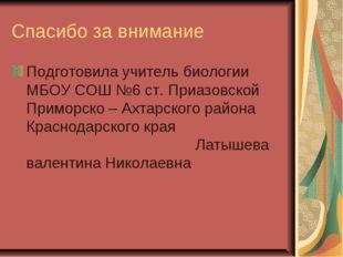 Спасибо за внимание Подготовила учитель биологии МБОУ СОШ №6 ст. Приазовской