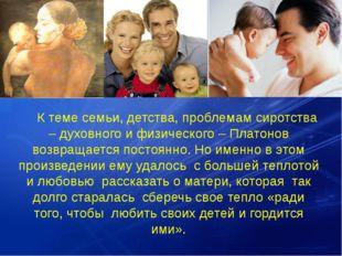 К теме семьи, детства, проблемам сиротства – духовного и физического – Плато