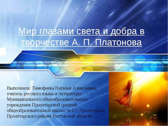 Мир глазами света и добра в творчестве А. П. Платонова Выполнила: Тимофеева Н...