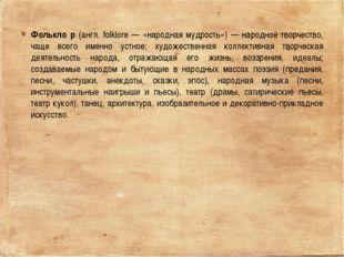 Фолькло́р (англ. folklore — «народная мудрость») — народное творчество, чаще