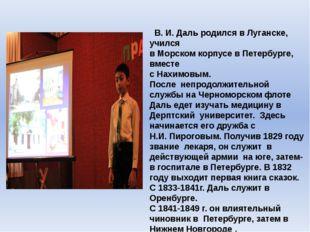 В. И. Даль родился в Луганске, учился в Морском корпусе в Петербурге, вместе