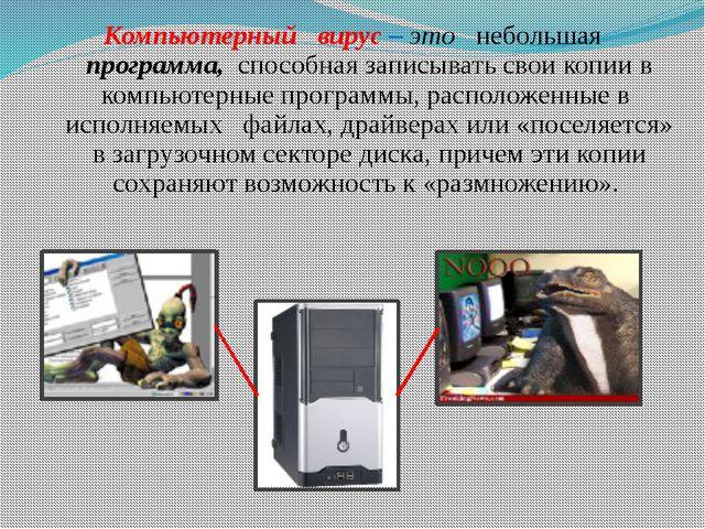 Компьютерный вирус – это небольшая программа, способная записывать свои копии...