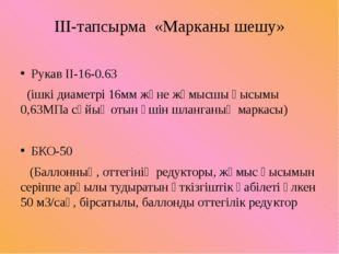 ІІІ-тапсырма «Марканы шешу» Рукав ІІ-16-0.63 (ішкі диаметрі 16мм және жұмысшы