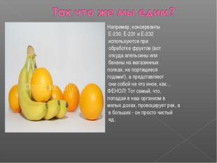 Например, консерванты Е-230, Е-231 и Е-232 используются при обработке фруктов