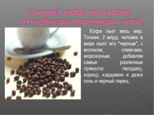 """Кофе пьет весь мир. Точнее, 2 млрд. человек в мире пьют его """"черным"""", с моло"""