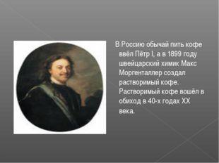 В Россию обычай пить кофе ввёл Пётр I, а в 1899 году швейцарский химик Макс