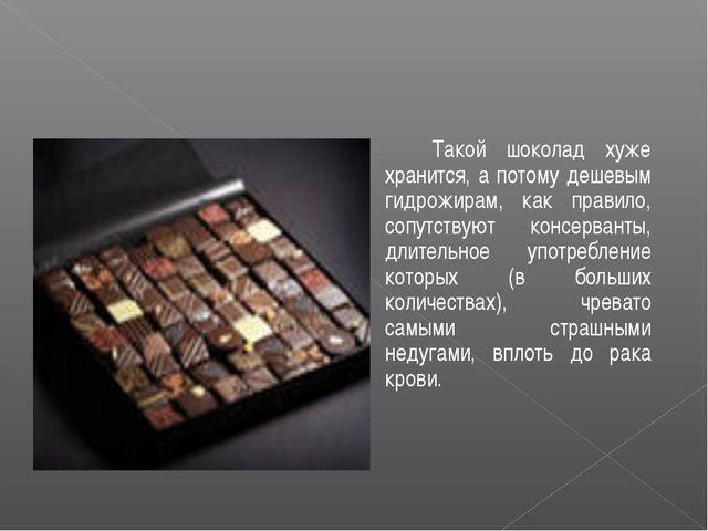 Такой шоколад хуже хранится, а потому дешевым гидрожирам, как правило, сопут...
