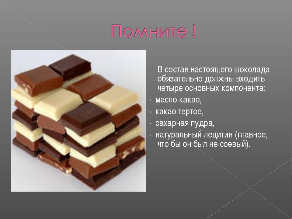В состав настоящего шоколада обязательно должны входить четыре основных комп...