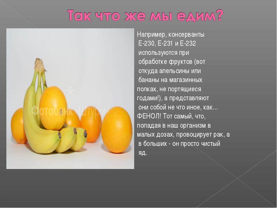 Например, консерванты Е-230, Е-231 и Е-232 используются при обработке фруктов...