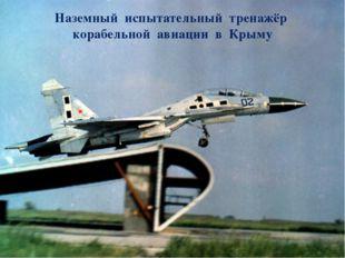 Наземный испытательный тренажёр корабельной авиации в Крыму