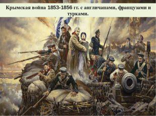 Крымская война 1853-1856 гг. с англичанами, французами и турками.