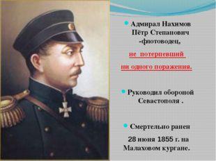 Адмирал Нахимов Пётр Степанович -флотоводец, не потерпевший ни одногопора