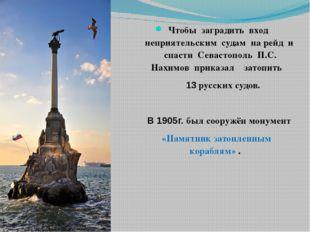 Чтобы заградить вход неприятельским судам на рейд и спасти Севастополь П.С. Н