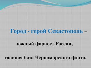 Город - герой Севастополь –южный форпост России, главная база Черноморского
