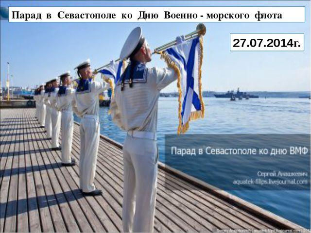 Парад в Севастополе ко Дню Военно - морского флота 27.07.2014г.