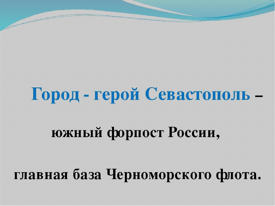 Город - герой Севастополь –южный форпост России, главная база Черноморского...