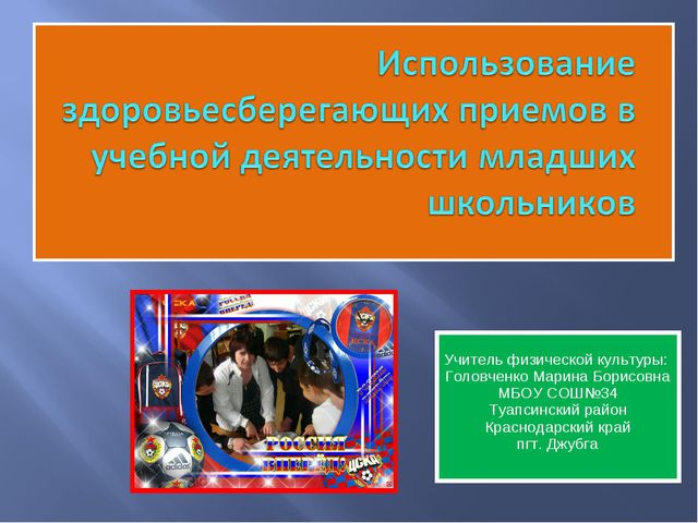 Учитель физической культуры: Головченко Марина Борисовна МБОУ СОШ№34 Туапсин...
