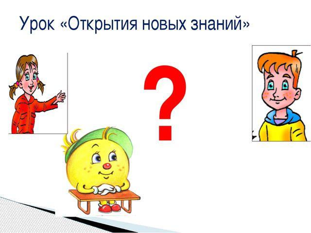 Урок «Открытия новых знаний» ?